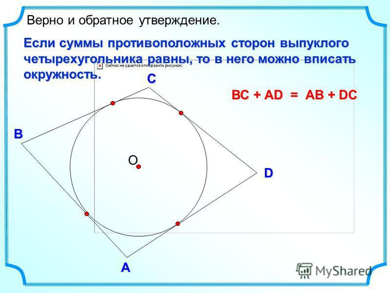 D В С Верно и обратное утверждение. А О Если суммы противоположных сторон выпуклого четырехугольника равны, то в него можно вписать окружность. ВС + АD = АВ + DC