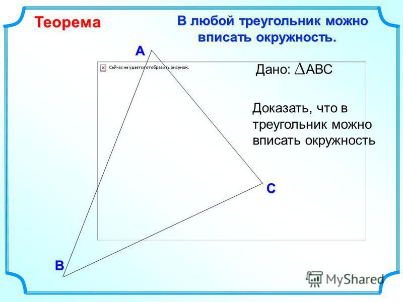 В С А В любой треугольник можно вписать окружность. В любой треугольник можно вписать окружность.Теорема Доказать, что в треугольник можно вписать окружность Дано: АВС