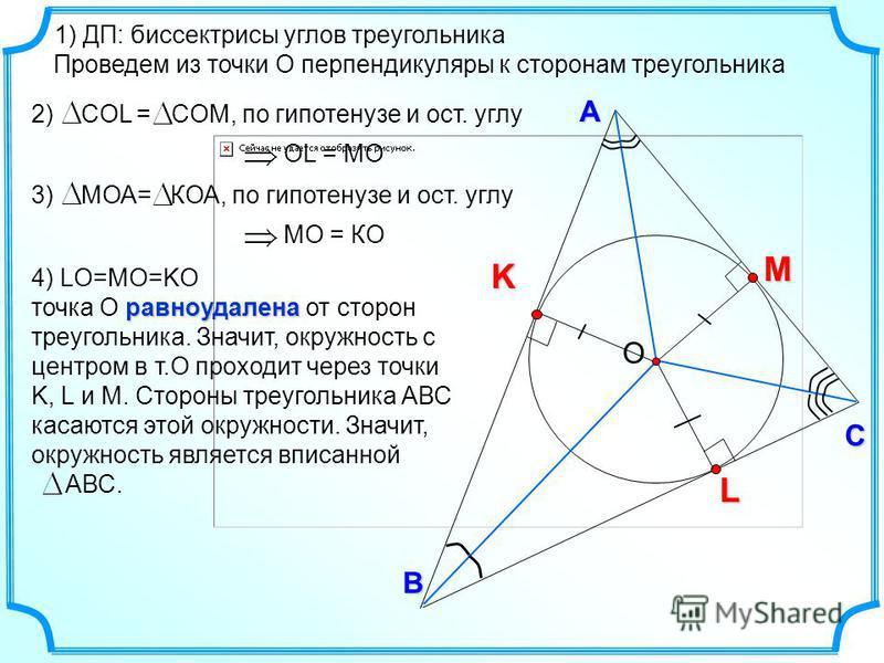 KВ С А L M О 1) ДП: биссектрисы углов треугольника 2) СOL = COМ, по гипотенузе и ост. углу ОL = MО Проведем из точки О перпендикуляры к сторонам треугольника 3) МОА= КОА, по гипотенузе и ост. углу МО = КО 4) LО=MО=KО равноудалена точка О равноудалена