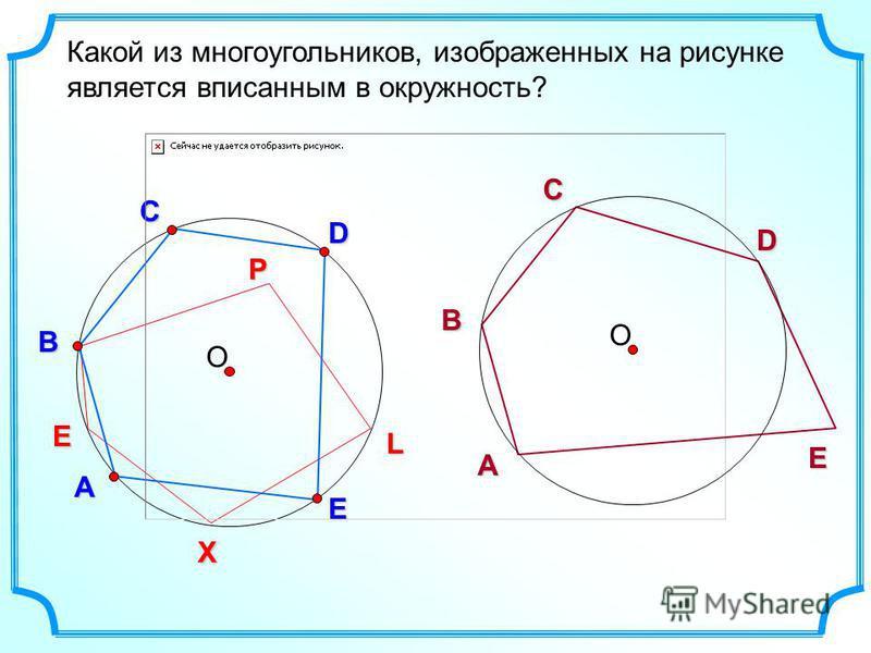 О D В С Какой из многоугольников, изображенных на рисунке является вписанным в окружность? А E L P X E О D ВСА E