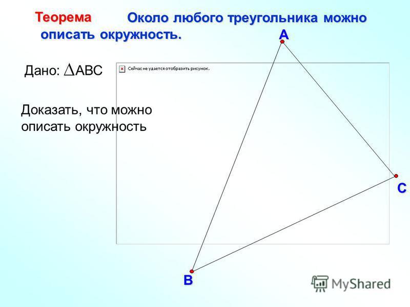 В С А Около любого треугольника можно Около любого треугольника можно описать окружность. описать окружность. Теорема Доказать, что можно описать окружность Дано: АВС