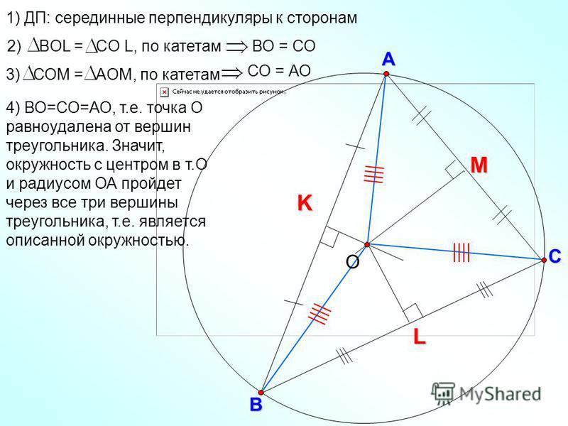 KВ С А L M О 1) ДП: серединные перпендикуляры к сторонам ВО = СО 2) ВOL = CO L, по катетам 3) СОМ = АOМ, по катетам СО = АО 4) ВО=СО=АО, т.е. точка О равноудалена от вершин треугольника. Значит, окружность с центром в т.О и радиусом ОА пройдет через