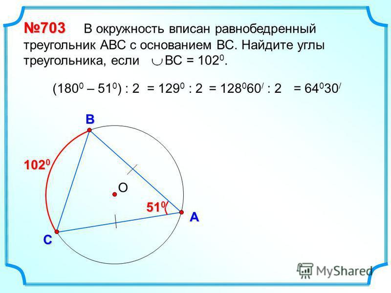 О В С А 703 703 В окружность вписан равнобедренный треугольник АВС с основанием ВС. Найдите углы треугольника, если ВС = 102 0. 102 0 51 0 (180 0 – 51 0 ) : 2= 129 0 : 2= 128 0 60 / : 2= 64 0 30 /