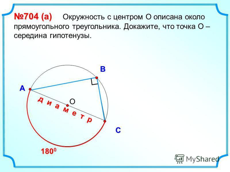 ОВ С А 704 (a) 704 (a) Окружность с центром О описана около прямоугольного треугольника. Докажите, что точка О – середина гипотенузы. 180 0 д и а м е т р