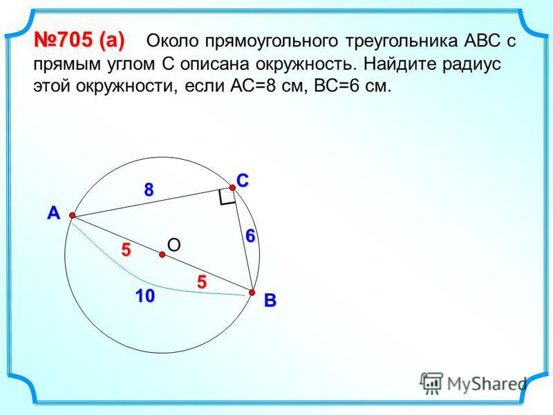 ОС В А 705 (а) 705 (а) Около прямоугольного треугольника АВС с прямым углом С описана окружность. Найдите радиус этой окружности, если АС=8 см, ВС=6 см. 8 6 10 55