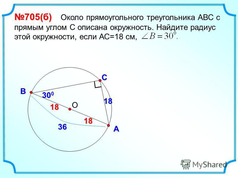 ОС А В 705(б) 705(б) Около прямоугольного треугольника АВС с прямым углом С описана окружность. Найдите радиус этой окружности, если АС=18 см, 18 30 0 36 1818