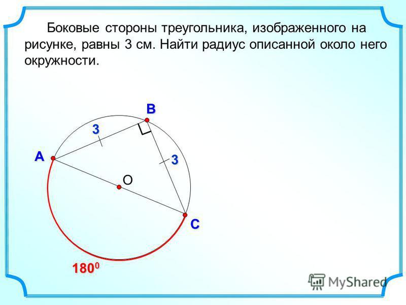 О В С А Боковые стороны треугольника, изображенного на рисунке, равны 3 см. Найти радиус описанной около него окружности. 180 0 3 3