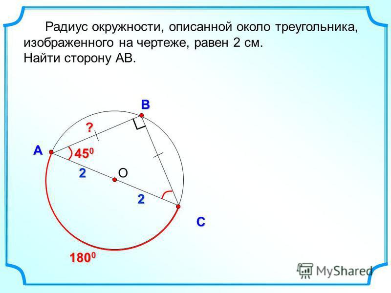 О В С А Радиус окружности, описанной около треугольника, изображенного на чертеже, равен 2 см. Найти сторону АВ. 180 0 2 2 45 0 ?
