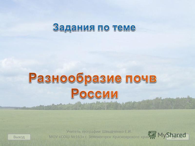 Учитель географии Швыдченко Е.И. МОУ «СОШ 163» г. Зеленогорск Красноярского края Выход Далее