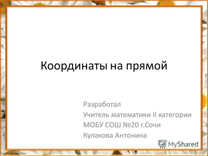 Координаты на прямой Разработал Учитель математики II категории МОБУ СОШ 20 г.Сочи Кулакова Антонина