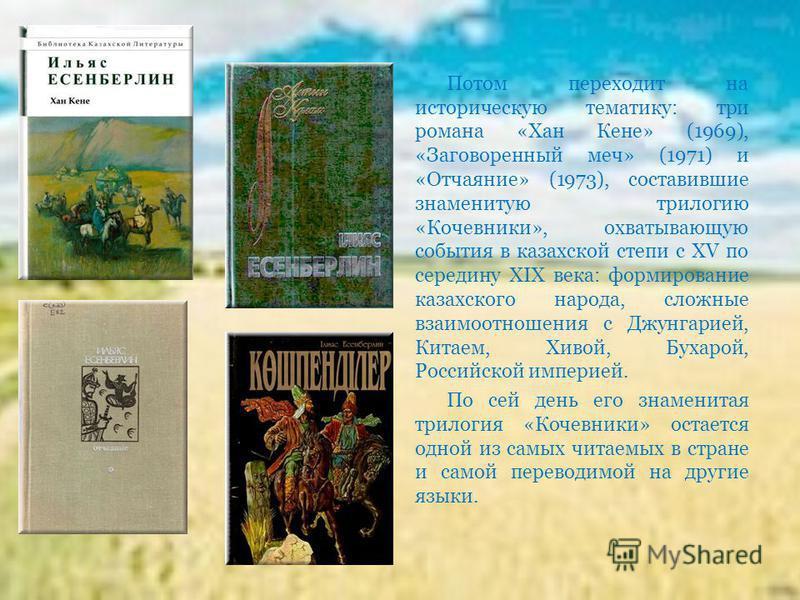 Потом переходит на историческую тематику: три романа «Хан Кене» (1969), «Заговоренный меч» (1971) и «Отчаяние» (1973), составившие знаменитую трилогию «Кочевники», охватывающую события в казахской степи с XV по середину XIX века: формирование казахск