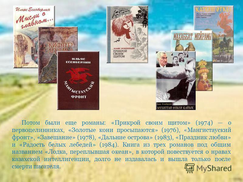 Потом были еще романы: «Прикрой своим щитом» (1974) о первоцелинниках, «Золотые кони просыпаются» (1976), «Мангистауский фронт», «Завещание» (1978), «Дальние острова» (1983), «Праздник любви» и «Радость белых лебедей» (1984). Книга из трех романов по