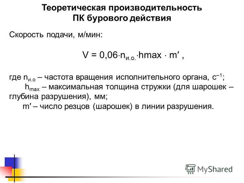 Теоретическая производительность ПК бурового действия Скорость подачи, м/мин: V = 0,06 n и.о. hmax m, где n и.о – частота вращения исполнительного органа, с –1 ; h mах – максимальная толщина стружки (для шарошек – глубина разрушения), мм; m – число р