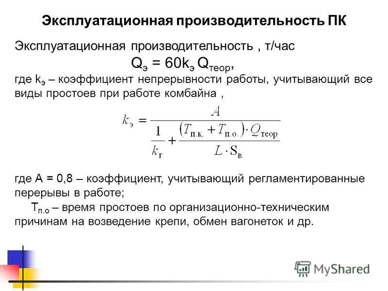 Эксплуатационная производительность ПК Эксплуатационная производительность, т/час Q э = 60k э Q теор, где k э – коэффициент непрерывности работы, учитывающий все виды простоев при работе комбайна, где А = 0,8 – коэффициент, учитывающий регламентирова