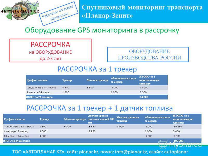 Спутниковый мониторинг транспорта «Планар-Зенит» Работаем по всему Казахстану ТОО «АВТОПЛАНАР KZ». сайт: planar.kz, почта: info@planar.kz, скайп: autoplanar РАССРОЧКА на ОБОРУДОВАНИЕ до 2-х лет ОБОРУДОВАНИЕ ПРОИЗВОДСТВА РОССИИ График оплаты Трекер Мо