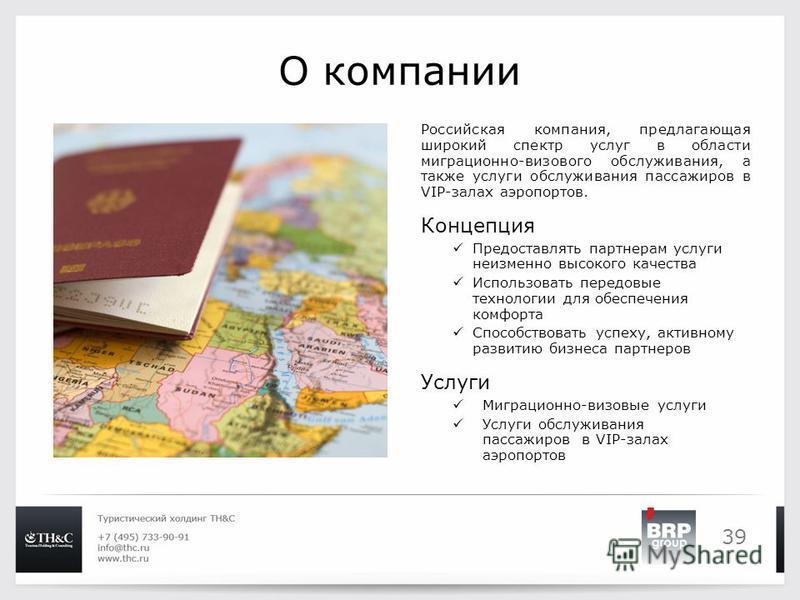 39 О компании Российская компания, предлагающая широкий спектр услуг в области миграционно-визового обслуживания, а также услуги обслуживания пассажиров в VIP-залах аэропортов. Концепция Предоставлять партнерам услуги неизменно высокого качества Испо