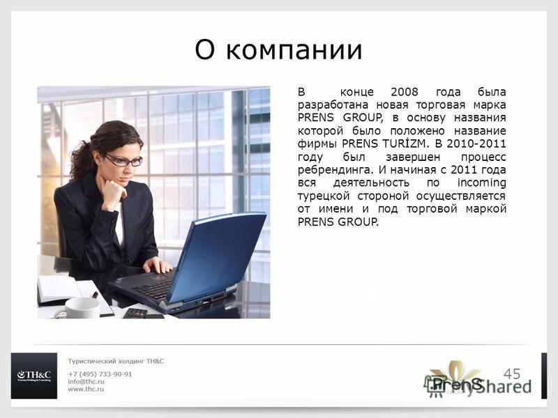 45 О компании В конце 2008 года была разработана новая торговая марка PRENS GROUP, в основу названия которой было положено название фирмы PRENS TURİZM. В 2010-2011 году был завершен процесс ребрендинга. И начиная с 2011 года вся деятельность по incom