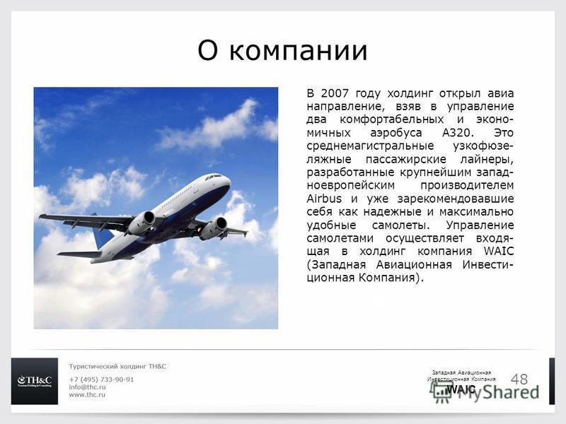 48 О компании В 2007 году холдинг открыл авиа направление, взяв в управление два комфортабельных и эконо- мичных аэробуса А320. Это среднемагистральные узкофюзе- ляжные пассажирские лайнеры, разработанные крупнейшим запад- ноевропейским производителе