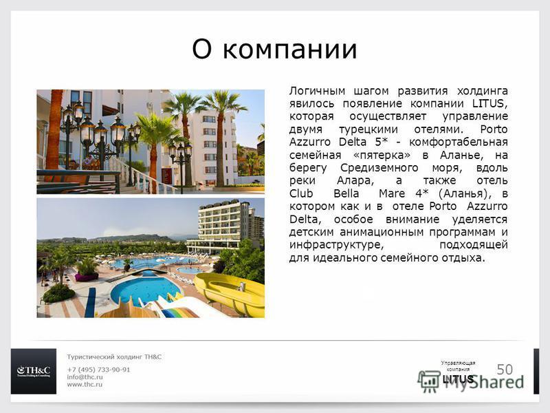 50 О компании Логичным шагом развития холдинга явилось появление компании LITUS, которая осуществляет управление двумя турецкими отелями. Porto Azzurro Delta 5* - комфортабельная семейная «пятерка» в Аланье, на берегу Средиземного моря, вдоль реки Ал