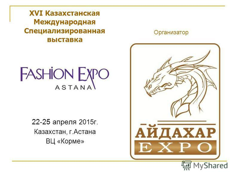 XVI Казахстанская Международная Специализированная выставка 22-25 апреля 2015 г. Казахстан, г.Астана ВЦ «Корме» Организатор