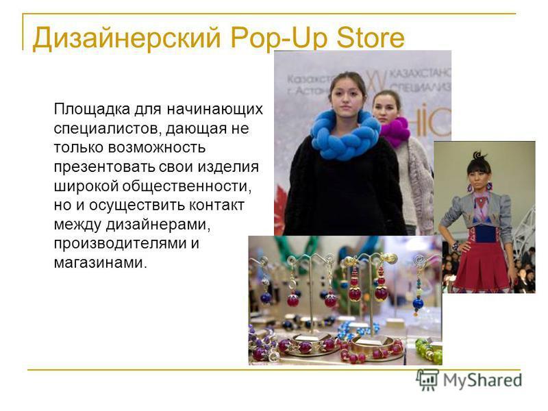 Дизайнерский Pop-Up Store Площадка для начинающих специалистов, дающая не только возможность презентовать свои изделия широкой общественности, но и осуществить контакт между дизайнерами, производителями и магазинами.