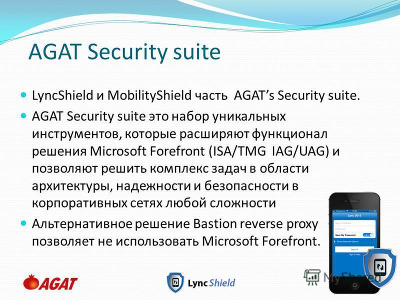Slide 20 AGAT Security suite LyncShield и MobilityShield часть AGATs Security suite. AGAT Security suite это набор уникальных инструментов, которые расширяют функционал решения Microsoft Forefront (ISA/TMG IAG/UAG) и позволяют решить комплекс задач в