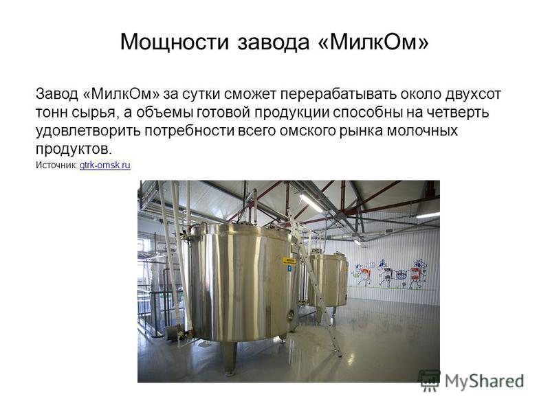 Завод «Милк Ом» за сутки сможет перерабатывать около двухсот тонн сырья, а объемы готовой продукции способны на четверть удовлетворить потребности всего омского рынка молочных продуктов. Источник: gtrk-omsk.rugtrk-omsk.ru Мощности завода «Милк Ом»