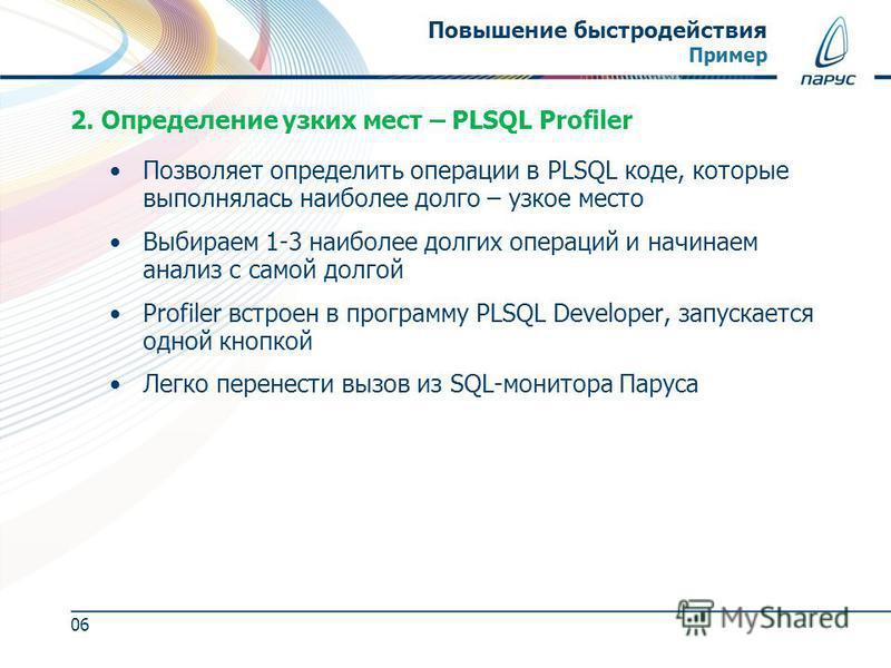 Позволяет определить операции в PLSQL коде, которые выполнялась наиболее долго – узкое место Выбираем 1-3 наиболее долгих операций и начинаем анализ с самой долгой Profiler встроен в программу PLSQL Developer, запускается одной кнопкой Легко перенест