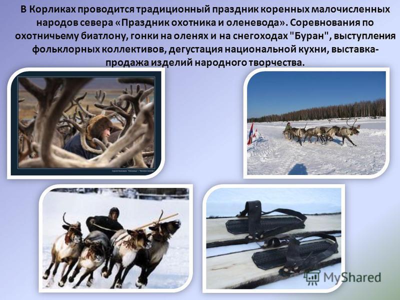 В Корликах проводится традиционный праздник коренных малочисленных народов севера «Праздник охотника и оленевода». Соревнования по охотничьему биатлону, гонки на оленях и на снегоходах