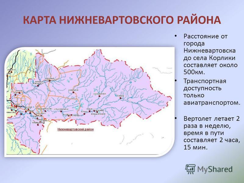 КАРТА НИЖНЕВАРТОВСКОГО РАЙОНА Расстояние от города Нижневартовска до села Корлики составляет около 500 км. Транспортная доступность только авиатранспортом. Вертолет летает 2 раза в неделю, время в пути составляет 2 часа, 15 мин.