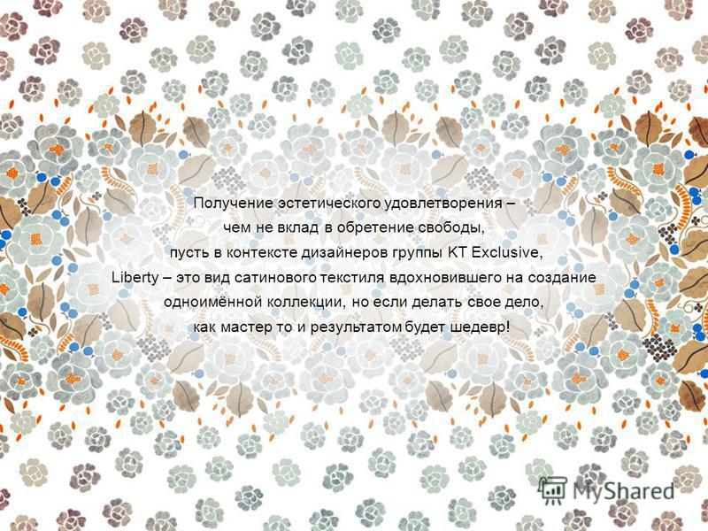 Получение эстетического удовлетворения – чем не вклад в обретение свободы, пусть в контексте дизайнеров группы KT Exclusive, Liberty – это вид сатинового текстиля вдохновившего на создание одноимённой коллекции, но если делать свое дело, как мастер т