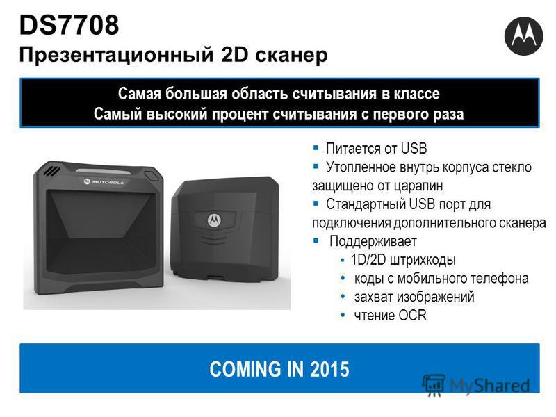 DS7708 Презентационный 2D сканер Самая большая область считывания в классе Самый высокий процент считывания с первого раза COMING IN 2015 Питается от USB Утопленное внутрь корпуса стекло защищено от царапин Стандартный USB порт для подключения дополн