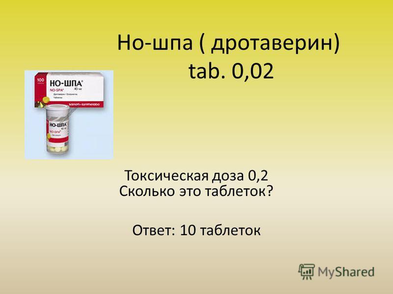Но-шпа ( дротаверин) tab. 0,02 Токсическая доза 0,2 Сколько это таблеток? Ответ: 10 таблеток