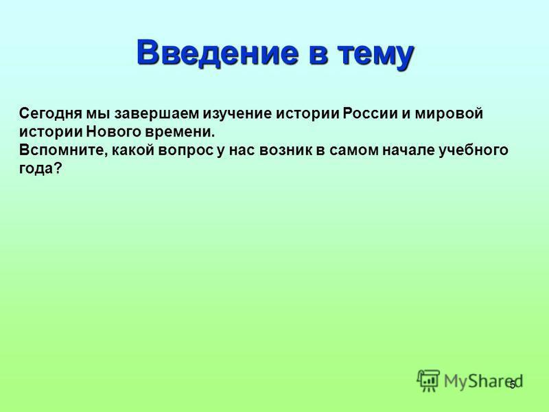 5 Введение в тему Сегодня мы завершаем изучение истории России и мировой истории Нового времени. Вспомните, какой вопрос у нас возник в самом начале учебного года?