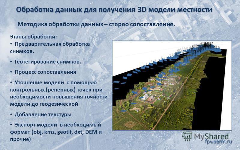 Обработка данных для получения 3D модели местности fpv.perm.ru Методика обработки данных – стерео сопоставление. Этапы обработки: Предварительная обработка снимков. Геотегирование снимков. Процесс сопоставления Уточнение модели с помощью контрольных