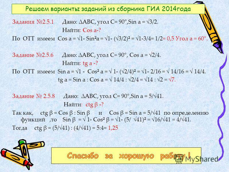 Решаем варианты заданий из сборника ГИА 2014 года Задания 2.5.1 Дано: АВС, угол С= 90°,Sin a = 3/2. Найти: Cos a-? По ОТТ имеем Cos a = 1- Sin²a = 1- (3/2)² = 1-3/4= 1/2= 0,5 Угол a = 60°. Задание 2.5.6 Дано: АВС, угол С= 90°, Cos a = 2/4. Найти: tg
