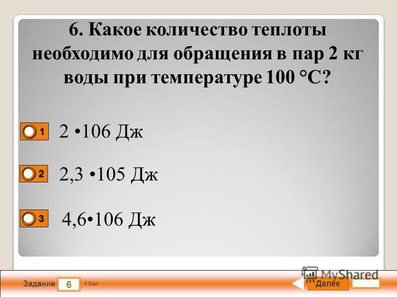 Далее 6 Задание 1 бал. 1111 2222 3333 6. Какое количество теплоты необходимо для обращения в пар 2 кг воды при температуре 100 °С? 2 106 Дж 2,3 105 Дж 4,6106 Дж