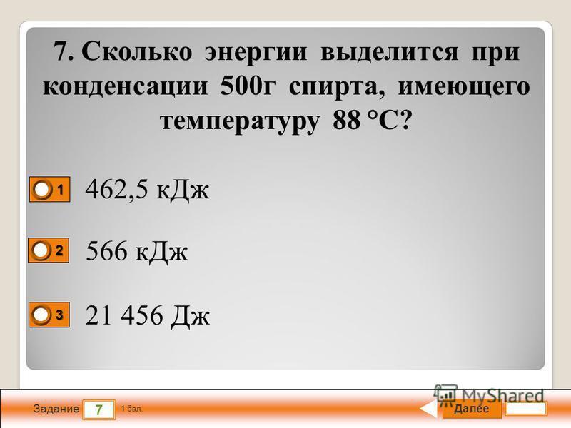 Далее 7 Задание 1 бал. 1111 2222 3333 7. Сколько энергии выделится при конденсации 500 г спирта, имеющего температуру 88 °С? 462,5 к Дж 566 к Дж 21 456 Дж