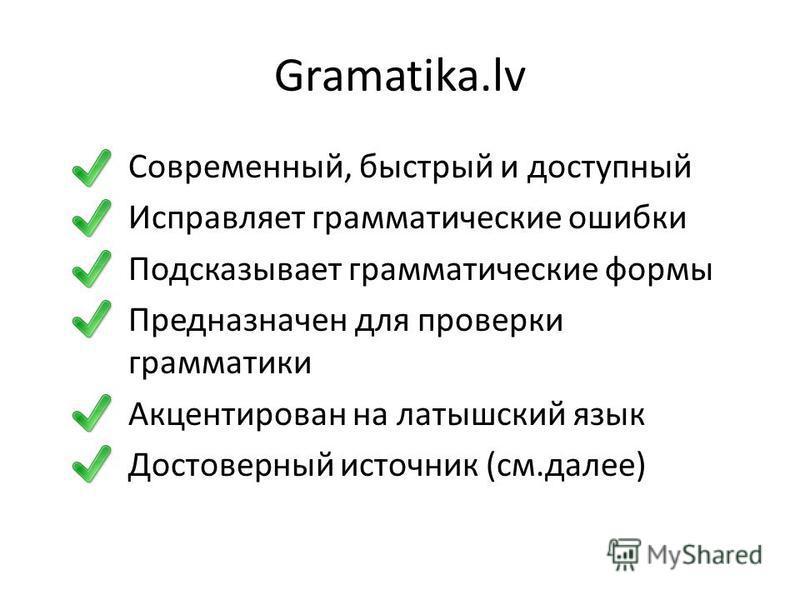 Gramatika.lv Современный, быстрый и доступный Исправляет грамматические ошибки Подсказывает грамматические формы Предназначен для проверки грамматики Акцентирован на латышский язык Достоверный источник (см.далее)
