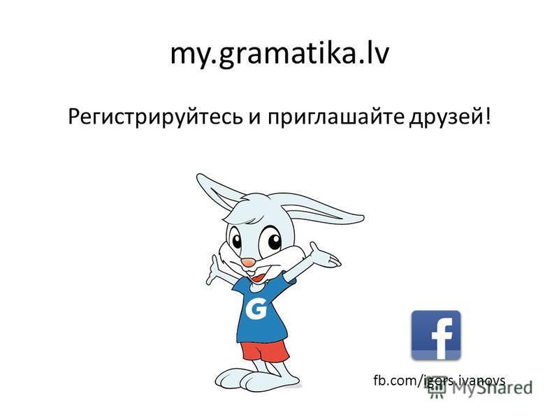 my.gramatika.lv Регистрируйтесь и приглашайте друзей! fb.com/igors.ivanovs