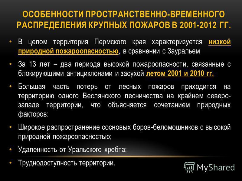 В целом территория Пермского края характеризуется низкой природной пожароопасностью, в сравнении с Зауральем За 13 лет – два периода высокой пожароопасности, связанные с блокирующими антициклонами и засухой летом 2001 и 2010 гг. Большая часть потерь