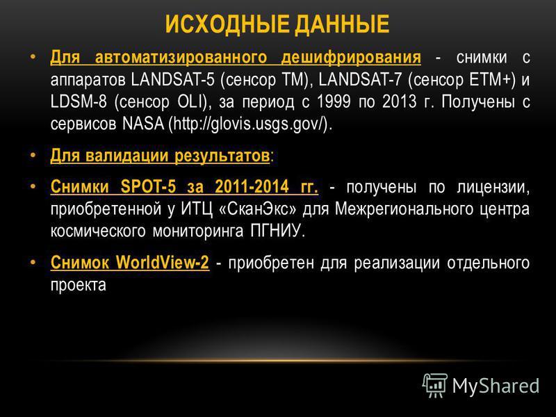 ИСХОДНЫЕ ДАННЫЕ Для автоматизированного дешифрирования - снимки с аппаратов LANDSAT-5 (сенсор TM), LANDSAT-7 (сенсор ETM+) и LDSM-8 (сенсор OLI), за период с 1999 по 2013 г. Получены с сервисов NASA (http://glovis.usgs.gov/). Для валидации результато