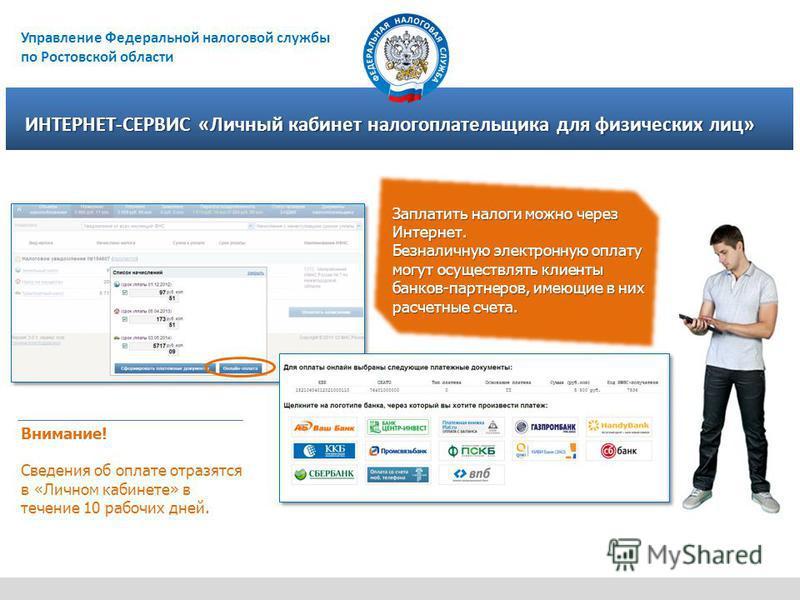 Управление Федеральной налоговой службы по Ростовской области ИНТЕРНЕТ-СЕРВИС «Личный кабинет налогоплательщика для физических лиц» Заплатить налоги можно через Интернет. Безналичную электронную оплату могут осуществлять клиенты банков-партнеров, име