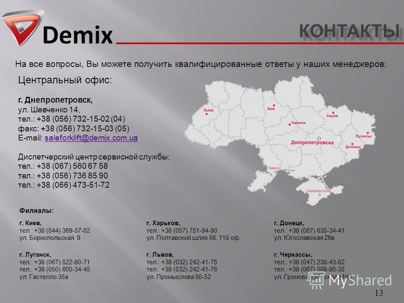КОНТАКТЫ 13 На все вопросы, Вы можете получить квалифицированные ответы у наших менеджеров : Центральный офис : г. Днепропетровск, ул. Шевченко 14, тел.: +38 (056) 732-15-02 (04) факс : +38 (056) 732-15-03 (05) E-mail: saleforklift@demix.com.uasalefo