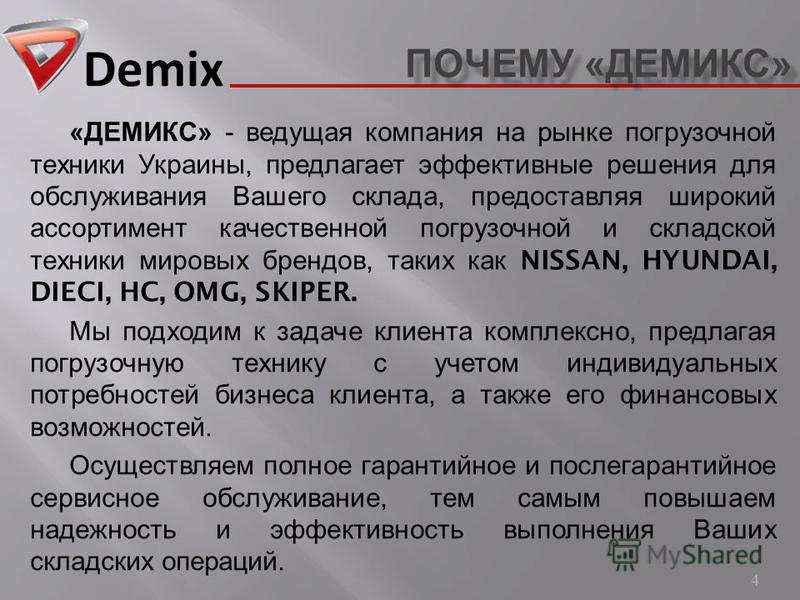 ПОЧЕМУ « ДЕМИКС » 4 « ДЕМИКС » - ведущая компания на рынке погрузочной техники Украины, предлагает эффективные решения для обслуживания Вашего склада, предоставляя широкий ассортимент качественной погрузочной и складской техники мировых брендов, таки