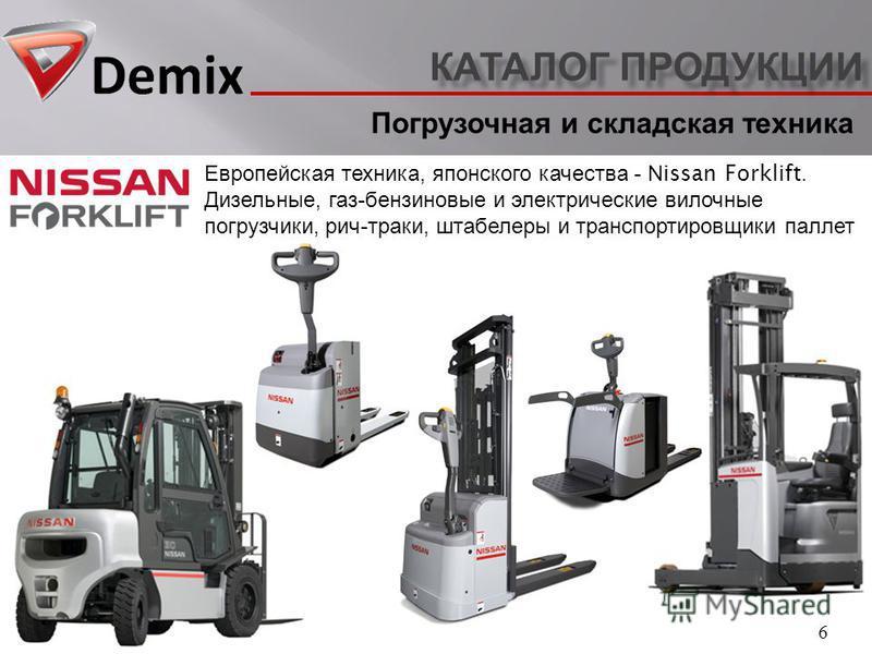 КАТАЛОГ ПРОДУКЦИИ 6 Европейская техника, японского качества - Nissan Forklift. Дизельные, газ - бензиновые и электрические вилочные погрузчики, рич - траки, штабелеры и транспортировщики паллет Погрузочная и складская техника