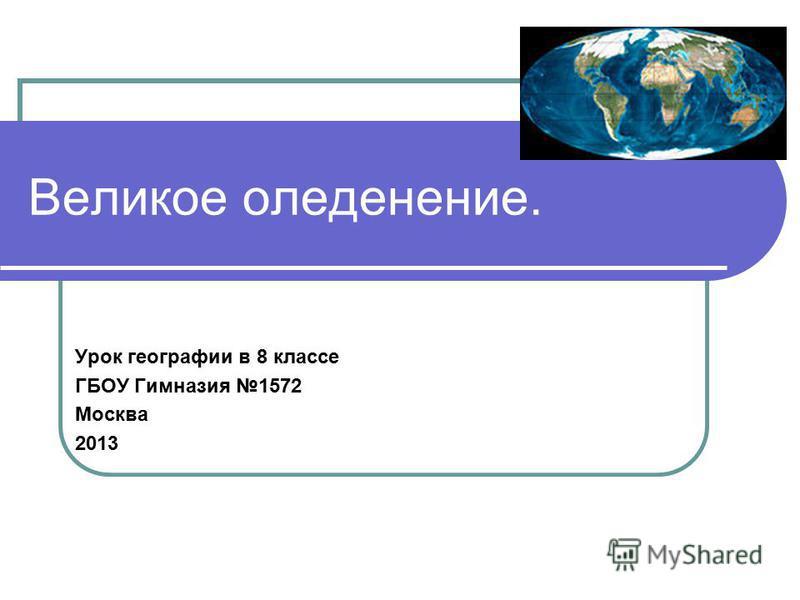 Великое оледенение. Урок географии в 8 классе ГБОУ Гимназия 1572 Москва 2013