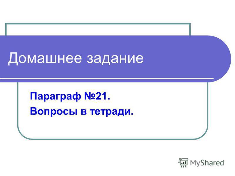 Домашнее задание Параграф 21. Вопросы в тетради.