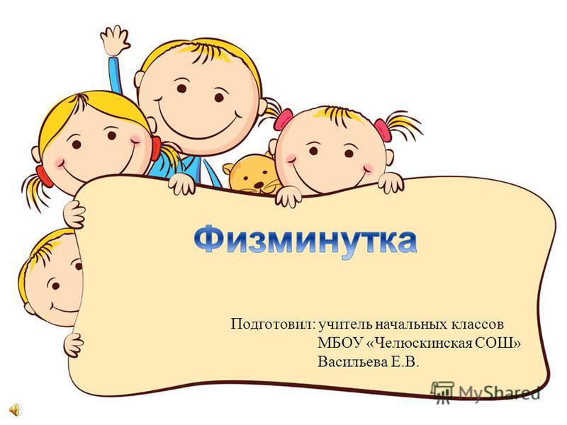 Подготовил: учитель начальных классов МБОУ «Челюскинская СОШ» Васильева Е.В.