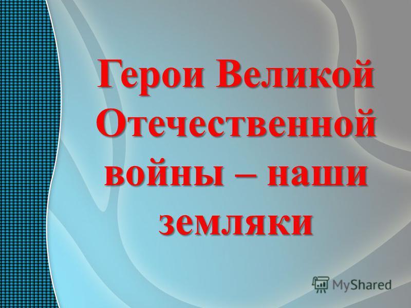 Герои Великой Отечественной войны – наши земляки